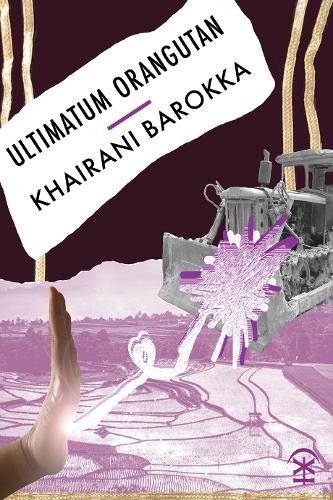 The cover of Khairani Barokka's book Ultimatum Orangutan. The book cover is dark and light purple with gold vertical stripes on the right and left hand side, and features the image of a hand in a stop gesture towards a bulldozer. These images are collaged on top of a purple-tinted photograph of a landscape in West Sumatra, Indonesia.